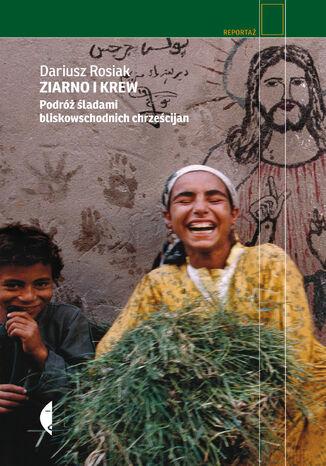 Okładka książki Ziarno i krew. Podróż śladami bliskowschodnich chrześcijan