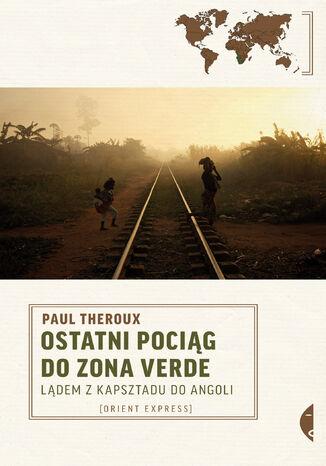 Okładka książki Ostatni pociąg do zona verde. Lądem z Kapsztadu do Angoli
