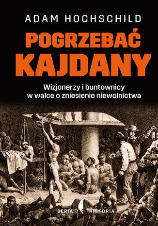 Okładka książki Pogrzebać kajdany. Wizjonerzy i buntownicy w walce o zniesienie niewolnictwa
