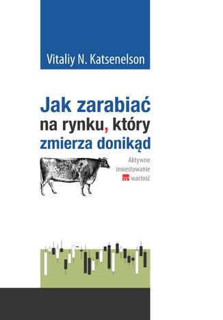 Okładka książki/ebooka Jak zarabiać na rynku, który zmierza donikąd. Aktywne inwestowanie w wartość