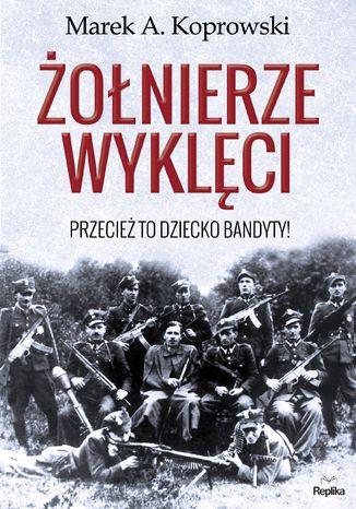 Okładka książki/ebooka Żołnierze Wyklęci. Przecież to dziecko bandyty!