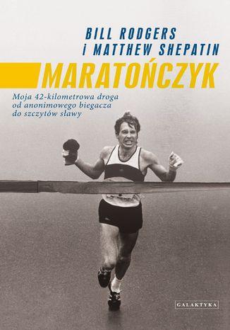 Okładka książki Maratończyk. Moja 42-kilometrowa droga od anonimowego biegacza do szczytów sławy
