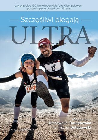 Okładka książki Szczęśliwi biegają ultra. Jak przebiec 100km w jeden dzień, koić ból śpiewem i postawić pasję ponad dom i kredyt