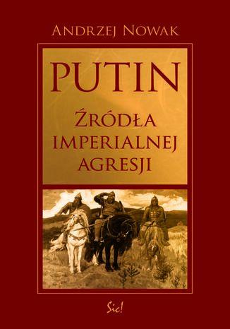 Okładka książki Putin. Źródła imperialnej agresji