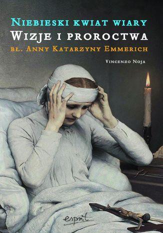 Okładka książki/ebooka Niebieski kwiat wiary. Wizje i proroctwa bł. Anny Katarzyny Emmerich