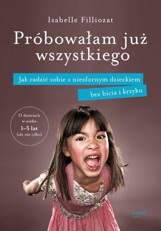 Okładka książki Próbowałam już wszystkiego. Jak radzić sobie z niesfornym dzieckiem bez bicia i krzyku