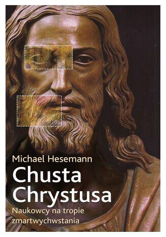 Okładka książki Chusta Chrystusa. Naukowcy na tropie zmartwychwstania