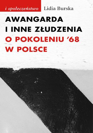 Okładka książki Awangarda i inne złudzenia. O pokoleniu '68 w Polsce