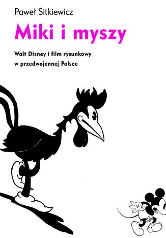 Okładka książki/ebooka Miki i myszy. Walt Disney i film rysunkowy w przedwojennej Polsce