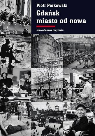 Okładka książki Gdańsk - miasto od nowa. Kształtowanie społeczeństwa i warunki bytowe w latach 1945 - 1970