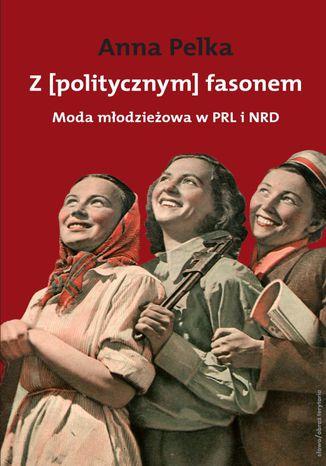 Okładka książki/ebooka Z politycznym fasonem. Moda młodzieżowa w PRL i NRD