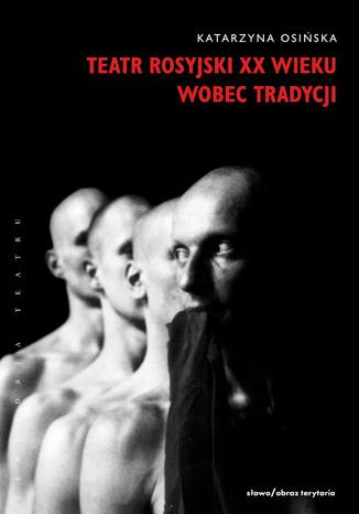 Okładka książki/ebooka Teatr rosyjski XX wieku wobec tradycji. Kontynuacje, zerwania, transformacje