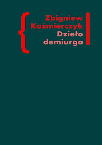 Okładka książki Dzieło demiurga. Zapis gnostyckiego doświadczenia egzystencji we wczesnej poezji Czesława Miłosza