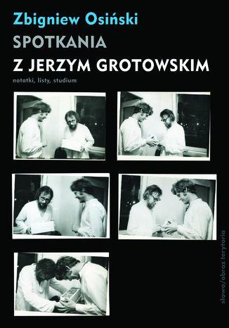 Okładka książki/ebooka Spotkania z Jerzym Grotowskim. Notatki, listy, studium