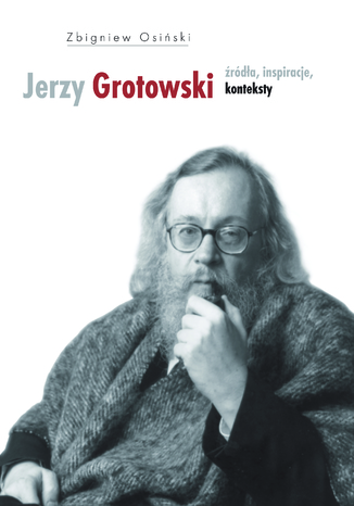 Okładka książki Jerzy Grotowski. Tom 1: Źródła, inspiracje, konteksty