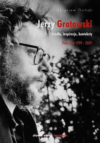 Okładka książki Jerzy Grotowski. Tom 2: Źródła, inspiracje, konteksty. Prace z lat 1999-2009