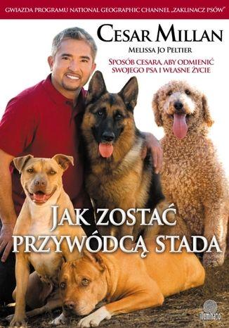 Okładka książki Jak zostać przywódcą stada. Sposób Cesara, aby odmienić swojego psa i własne życie