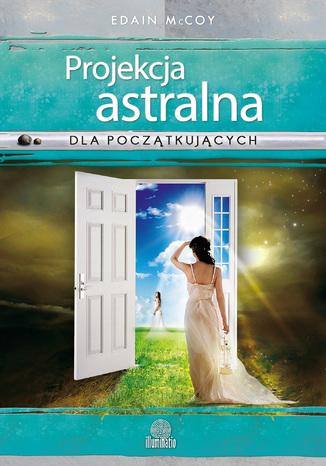 Okładka książki Projekcja astralna dla początkujących. Sześć technik podróżowania do innych sfer