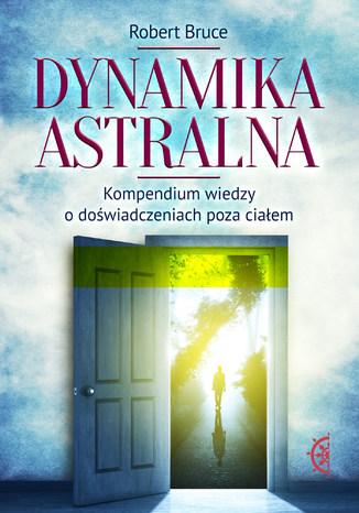 Dynamika astralna. Kompendium wiedzy o doświadczeniach poza ciałem