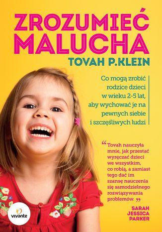 Zrozumieć malucha. Co mogą zrobić rodzice dla dzieci w wieku 2-5 lat, aby wychować je na pewnych siebie i szczęśliwych ludzi