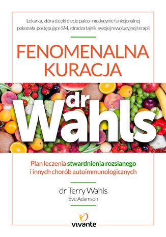 Okładka książki Fenomenalna kuracja dr Wahls. Plan leczenia stwardnienia rozsianego i innych chorób autoimmunologicznych