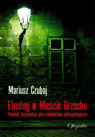 Okładka książki Etnolog w Mieście Grzechu. Powieść kryminalna jako świadectwo antropologiczne