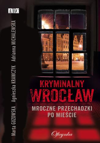 Okładka książki Kryminalny Wrocław. Mroczne przechadzki po mieście