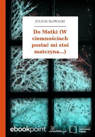 Okładka książki/ebooka Do Matki (W ciemnościach postać mi stoi matczyna...)