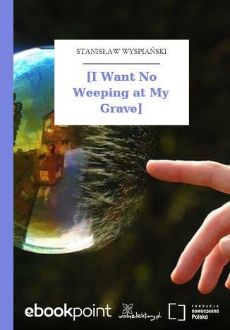 [I Want No Weeping at My Grave\\