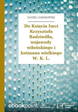 Okładka książki Do Księcia Imci Krzysztofa Radziwiłła, wojewody wileńskiego i hetmana wielkiego W. K. L