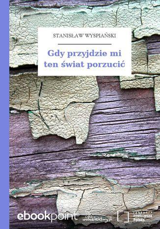 Okładka książki/ebooka Gdy przyjdzie mi ten świat porzucić
