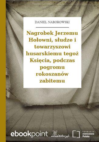 Okładka książki/ebooka Nagrobek Jerzemu Hołowni, słudze i towarzyszowi husarskiemu tegoż Księcia, podczas pogromu rokoszanów zabitemu