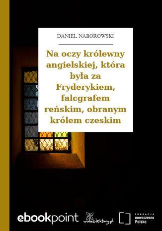 Okładka książki Na oczy królewny angielskiej, która była za Fryderykiem, falcgrafem reńskim, obranym królem czeskim
