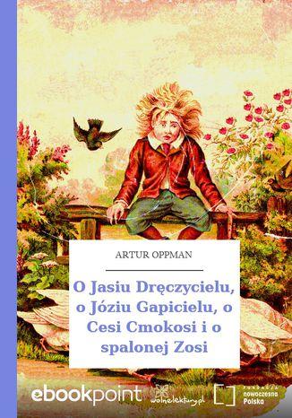 Okładka książki/ebooka O Jasiu Dręczycielu, o Józiu Gapicielu, o Cesi Cmokosi i o spalonej Zosi
