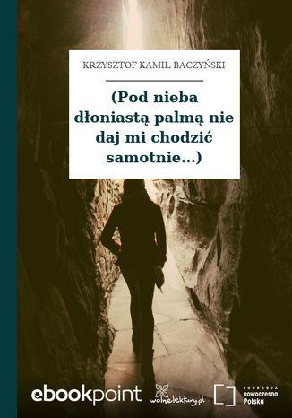 (Pod nieba dłoniastą palmą nie daj mi chodzić samotnie...)