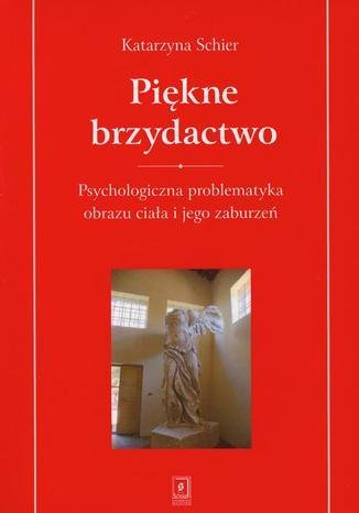 Okładka książki Piękne brzydactwo. Psychologiczna problematyka obrazu ciała i jego zaburzeń