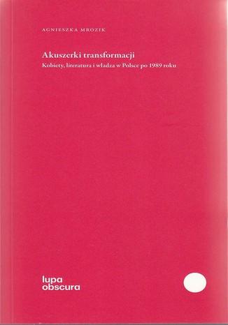Okładka książki Akuszerki transformacji. Kobiety, literatura i władza w Polsce po 1989 roku