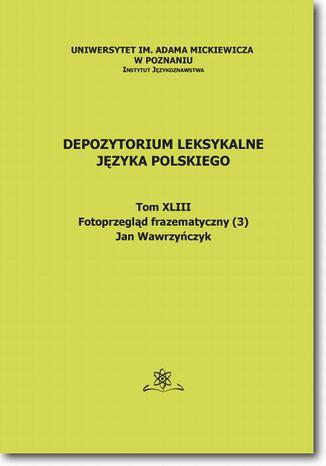 Okładka książki Depozytorium Leksykalne Języka Polskiego.  Tom XLIII.  Fotoprzegląd frazematyczny (3)