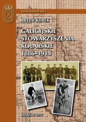 Okładka książki Galicyjskie stowarzyszenia kolarskie 1886 - 1914. Charakterystyka i działalność