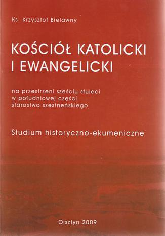 Okładka książki Kościół Katolicki i Ewangelicki na przestrzeni sześciu stuleci w południowej części starostwa szesteńskiego