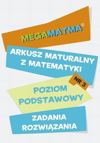 Okładka książki/ebooka Matematyka-Arkusz maturalny. MegaMatma nr 3. Poziom podstawowy. Zadania z rozwiązaniami