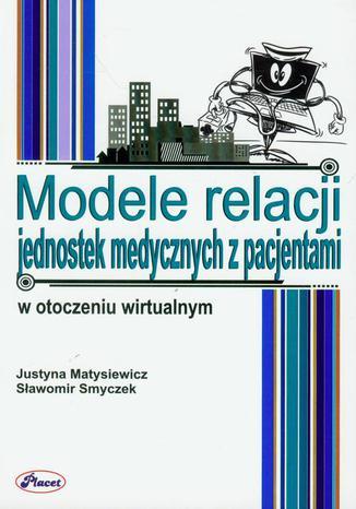 Okładka książki/ebooka Modele relacji jednostek medycznych z pacjentami w otoczeniu wirtualnym
