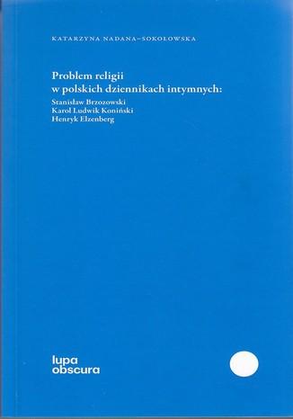 Okładka książki Problem religii w polskich dziennikach intymnych. Stanisław Brzozowski, Karol Ludwik Koniński, Henryk Elzenberg