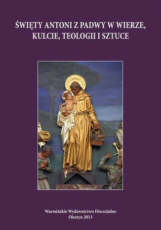 Okładka książki Święty Antoni z Padwy w wierze, kulcie, teologii i sztuce. Perspektywa regionalna i uniwersalna