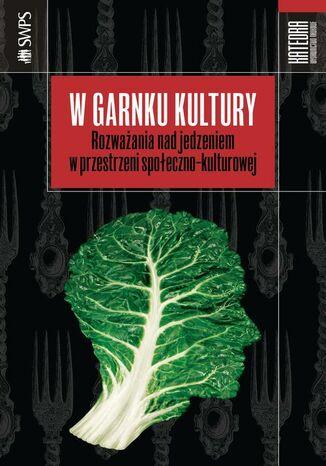 Okładka książki/ebooka W garnku kultury. Rozważania nad jedzeniem w przestrzeni społeczno-kulturowej