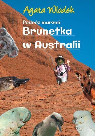 Okładka książki Podróż marzeń. Brunetka w Australii wyd.II