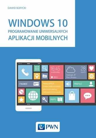Okładka książki/ebooka Windows 10. Programowanie uniwersalnych aplikacji mobilnych