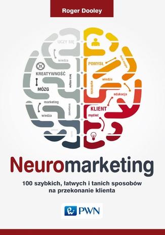 Okładka książki Neuromarketing. 100 szybkich, łatwych i tanich sposobów na przekonanie klienta