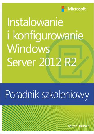 Instalowanie i konfigurowanie Windows Server 2012 R2 Poradnik szkoleniowy