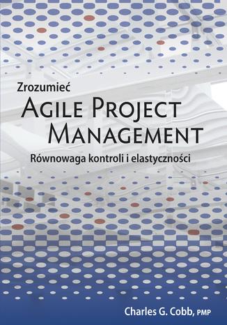 Okładka książki Zrozumieć Agile Project Management. Równowaga kontroli i elastyczności